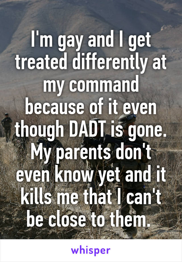 I'm gay and I get treated differently at my command because of it even though DADT is gone. My parents don't even know yet and it kills me that I can't be close to them.