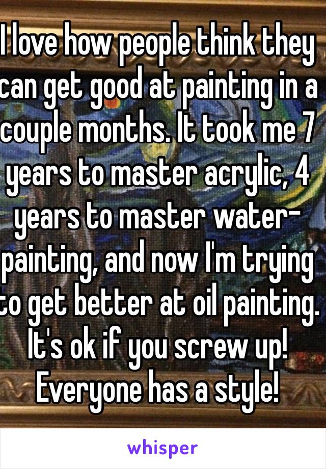 I love how people think they can get good at painting in a couple months. It took me 7 years to master acrylic, 4 years to master water-painting, and now I'm trying to get better at oil painting. It's ok if you screw up! Everyone has a style!