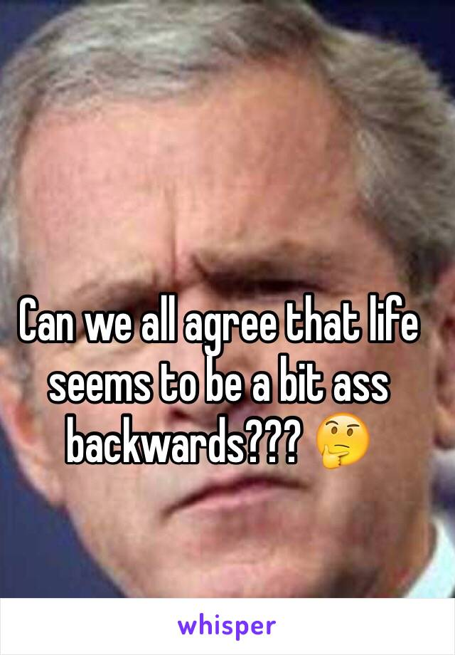Can we all agree that life seems to be a bit ass backwards??? 🤔