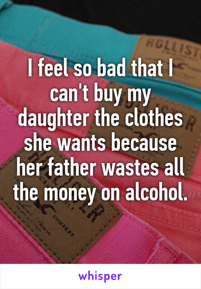 I feel so bad that I can't buy my daughter the clothes she wants because her father wastes all the money on alcohol.