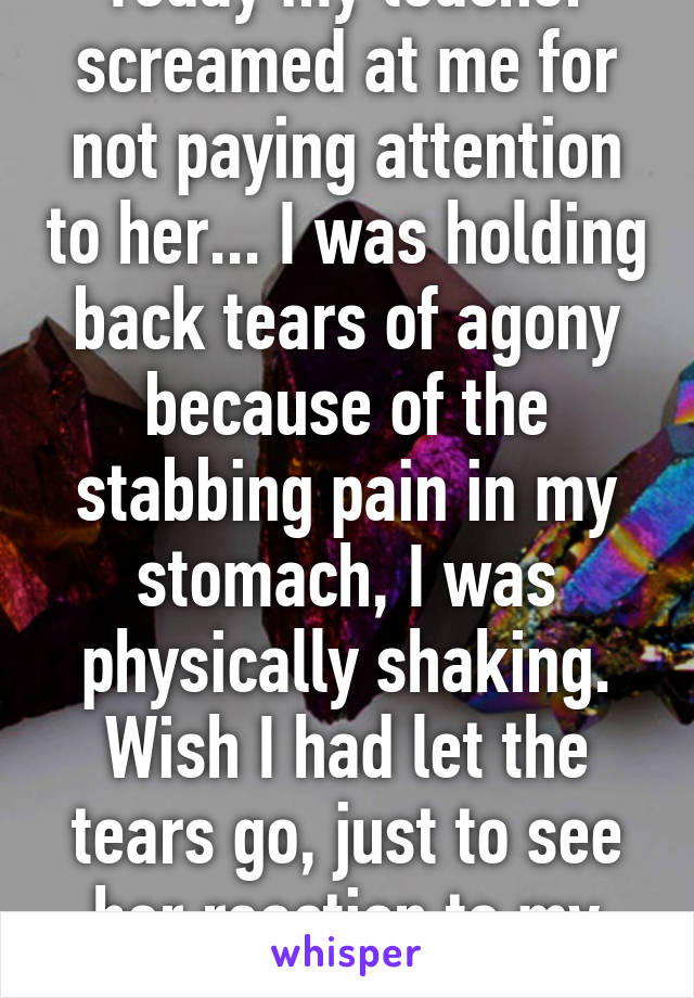 Today my teacher screamed at me for not paying attention to her... I was holding back tears of agony because of the stabbing pain in my stomach, I was physically shaking. Wish I had let the tears go, just to see her reaction to my pain.