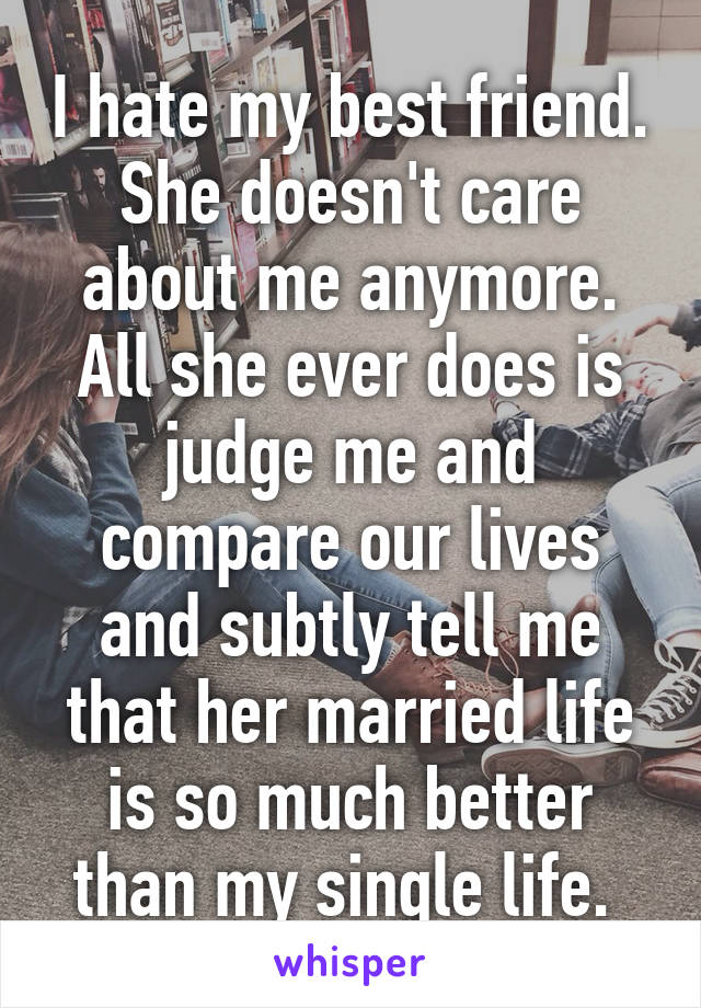 I hate my best friend. She doesn't care about me anymore. All she ever does is judge me and compare our lives and subtly tell me that her married life is so much better than my single life.