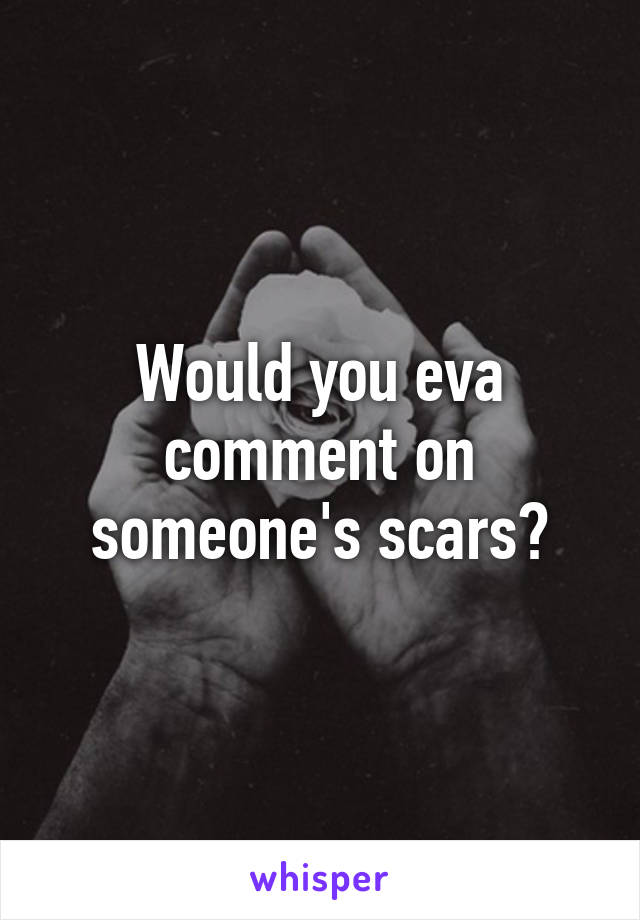 Would you eva comment on someone's scars?