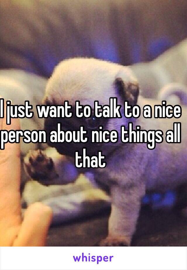 I just want to talk to a nice person about nice things all that