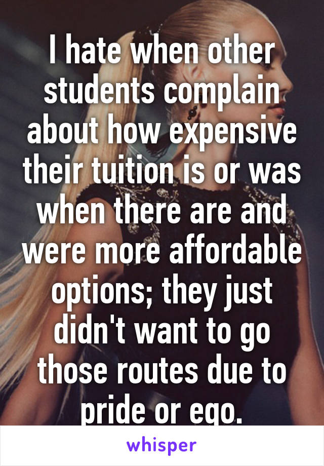 I hate when other students complain about how expensive their tuition is or was when there are and were more affordable options; they just didn't want to go those routes due to pride or ego.