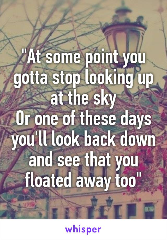 """""""At some point you gotta stop looking up at the sky Or one of these days you'll look back down and see that you floated away too"""""""