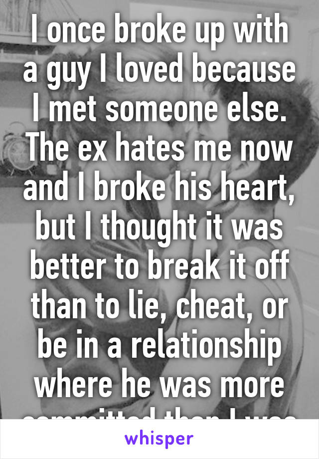 I once broke up with a guy I loved because I met someone else. The ex hates me now and I broke his heart, but I thought it was better to break it off than to lie, cheat, or be in a relationship where he was more committed than I was
