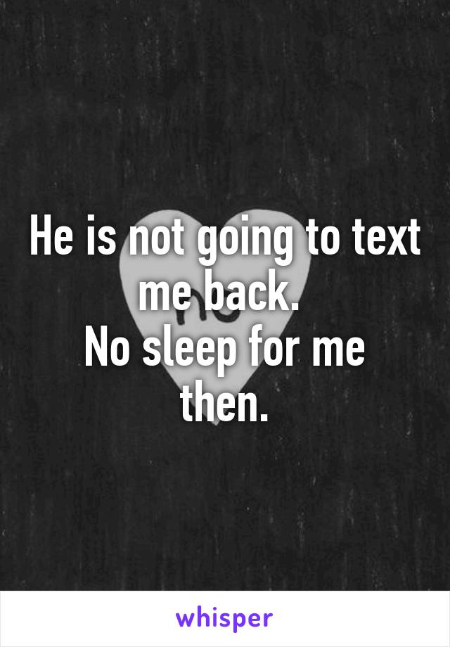 He is not going to text me back.  No sleep for me then.