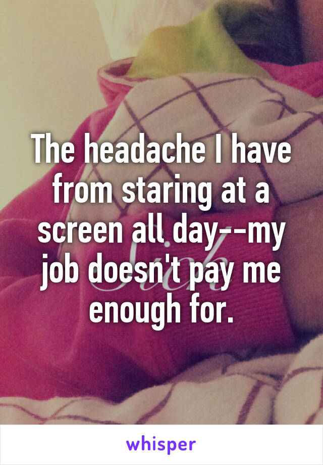 The headache I have from staring at a screen all day--my job doesn't pay me enough for.