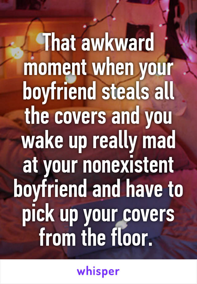 That awkward moment when your boyfriend steals all the covers and you wake up really mad at your nonexistent boyfriend and have to pick up your covers from the floor.
