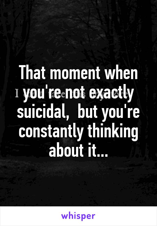 That moment when you're not exactly suicidal,  but you're constantly thinking about it...