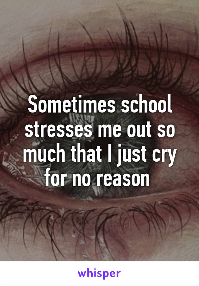 Sometimes school stresses me out so much that I just cry for no reason
