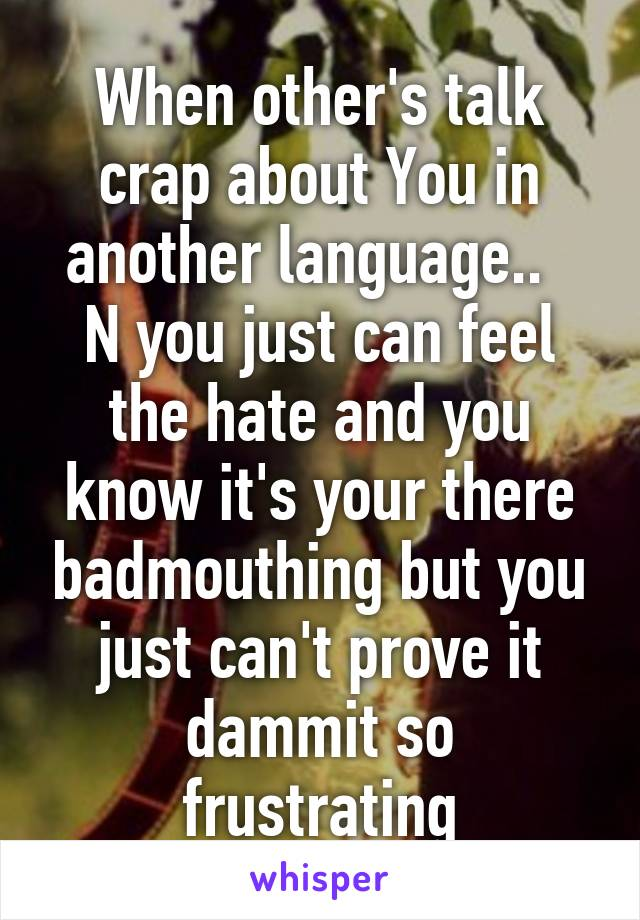When other's talk crap about You in another language..   N you just can feel the hate and you know it's your there badmouthing but you just can't prove it dammit so frustrating