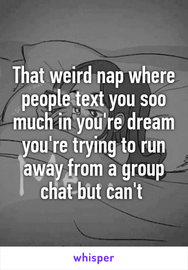 That weird nap where people text you soo much in you're dream you're trying to run away from a group chat but can't