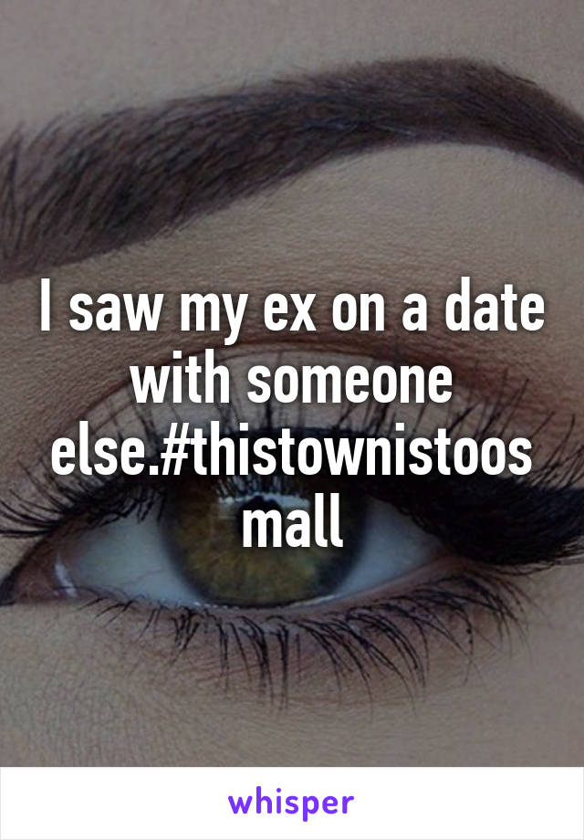 I saw my ex on a date with someone else.#thistownistoosmall