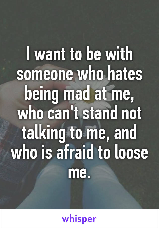 I want to be with someone who hates being mad at me, who can't stand not talking to me, and who is afraid to loose me.