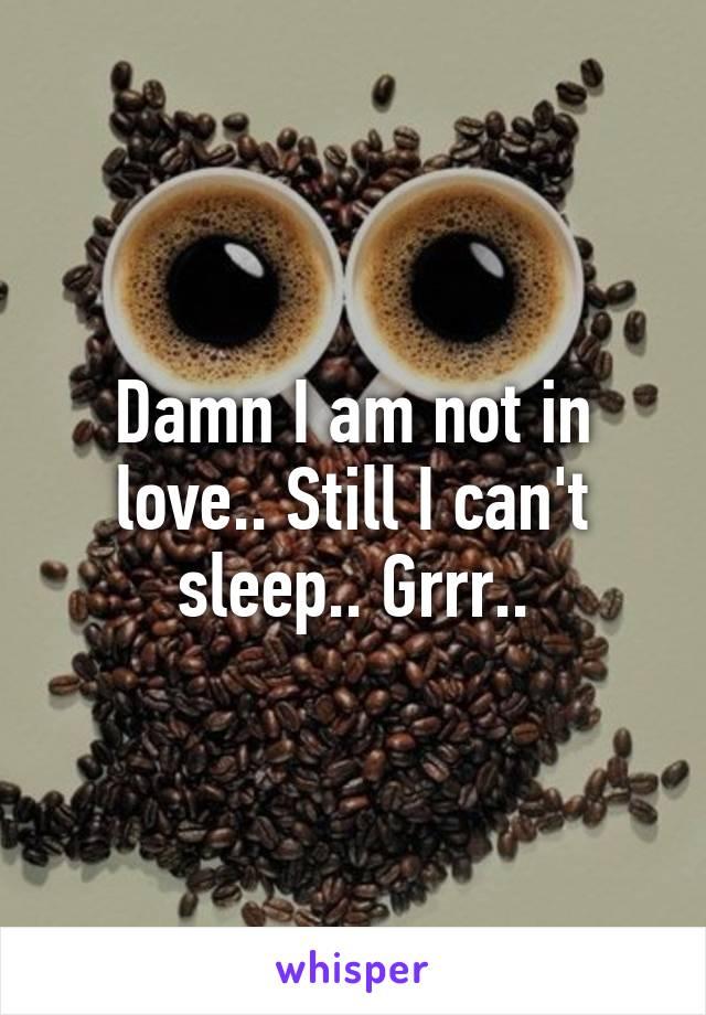 Damn I am not in love.. Still I can't sleep.. Grrr..