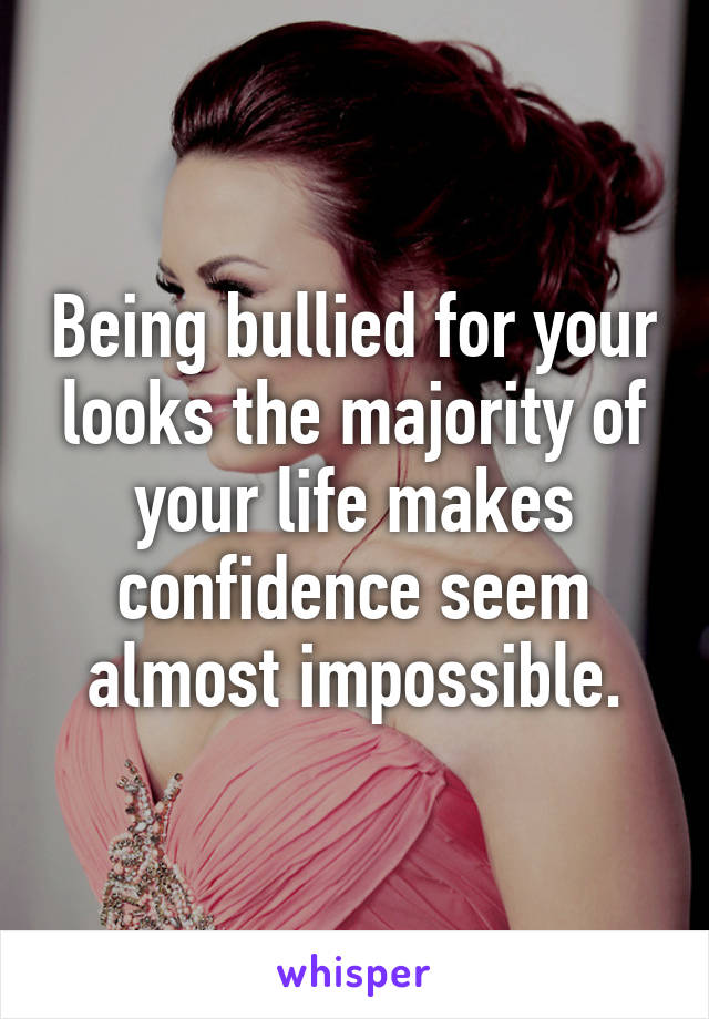 Being bullied for your looks the majority of your life makes confidence seem almost impossible.