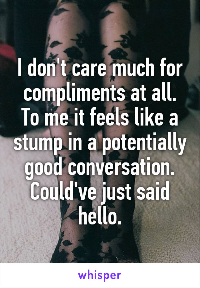 I don't care much for compliments at all. To me it feels like a stump in a potentially good conversation. Could've just said hello.