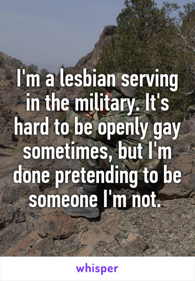 I'm a lesbian serving in the military. It's hard to be openly gay sometimes, but I'm done pretending to be someone I'm not.