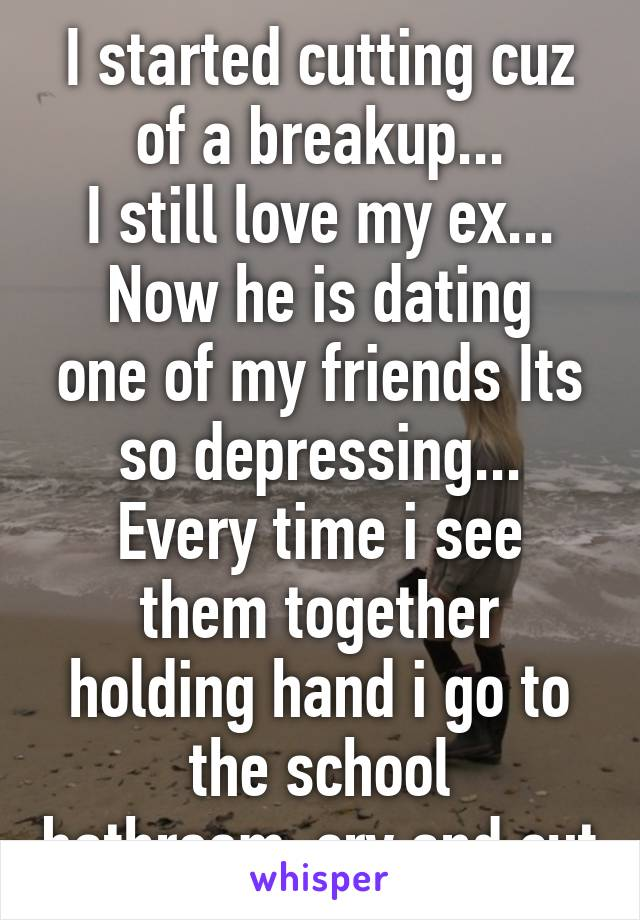 I started cutting cuz of a breakup... I still love my ex... Now he is dating one of my friends Its so depressing... Every time i see them together holding hand i go to the school bathroom-cry and cut