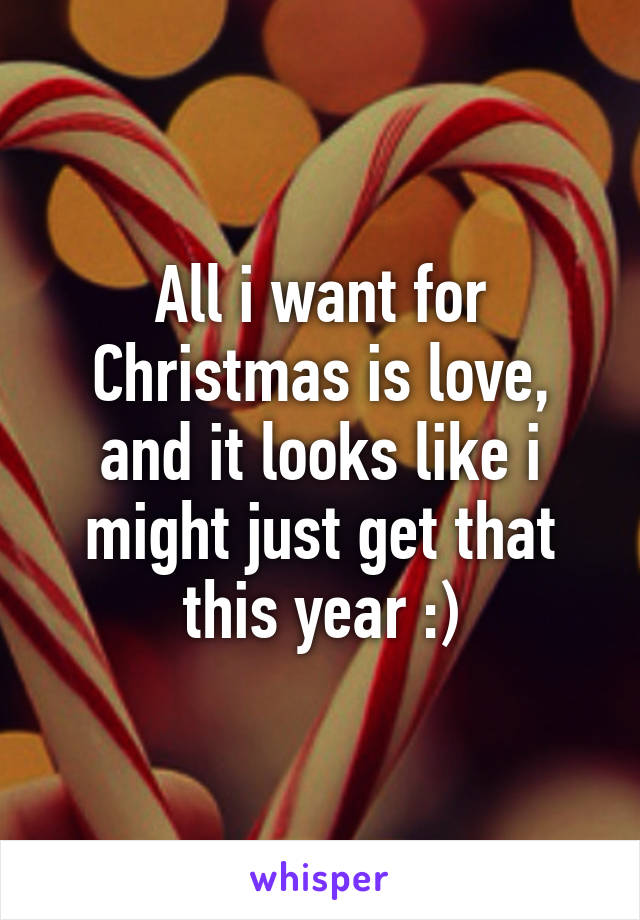 All i want for Christmas is love, and it looks like i might just get that this year :)
