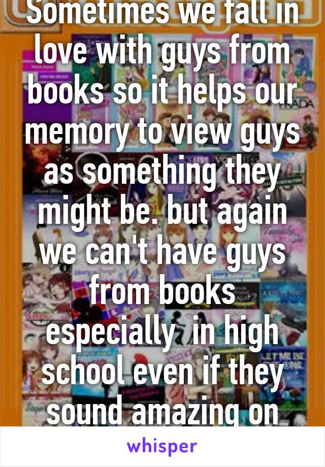 Sometimes we fall in love with guys from books so it helps our memory to view guys as something they might be. but again we can't have guys from books especially  in high school even if they sound amazing on wattpad.