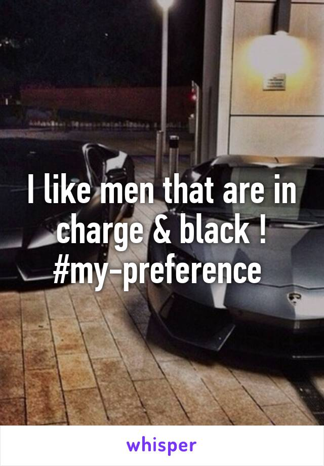 I like men that are in charge & black ! #my-preference