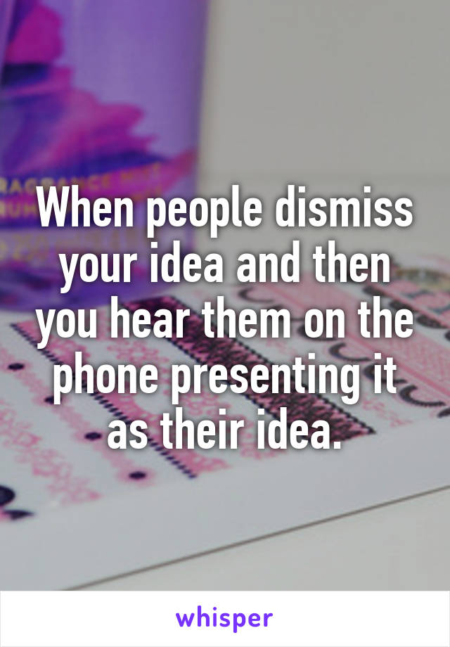 When people dismiss your idea and then you hear them on the phone presenting it as their idea.