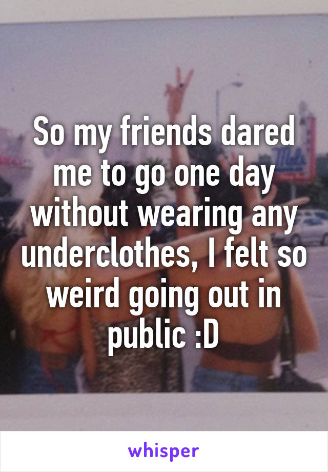 So my friends dared me to go one day without wearing any underclothes, I felt so weird going out in public :D