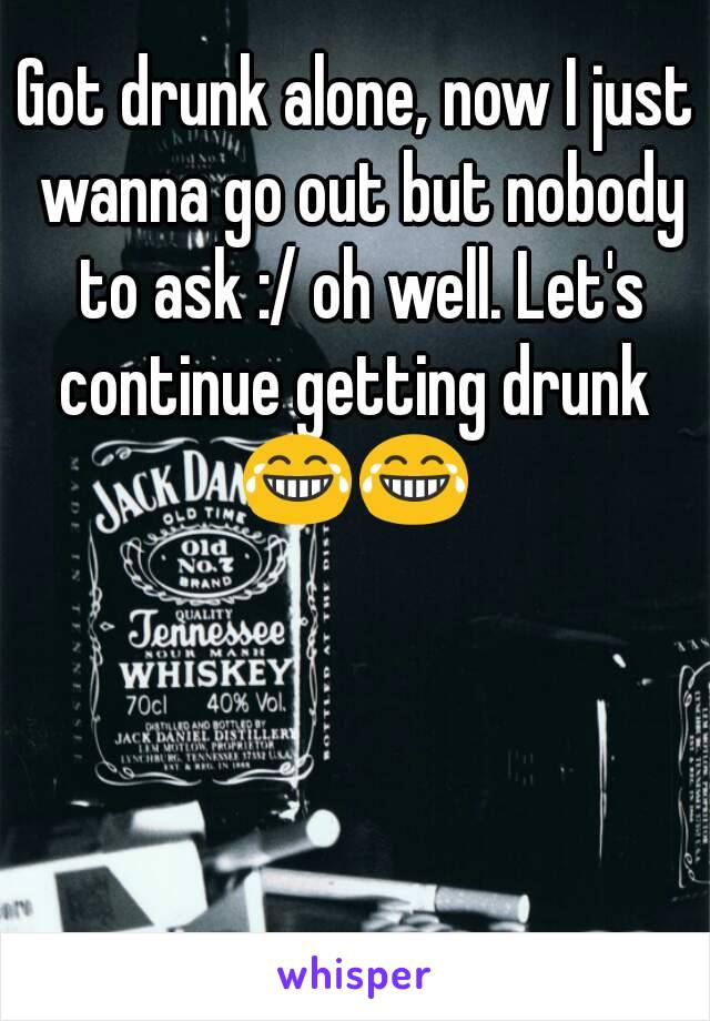 Got drunk alone, now I just wanna go out but nobody to ask :/ oh well. Let's continue getting drunk  😂😂