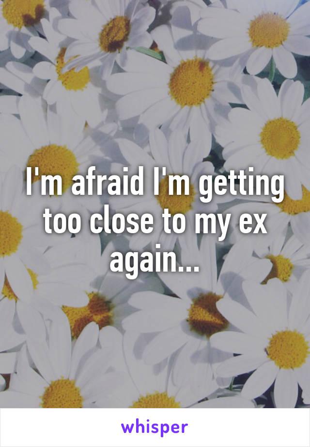I'm afraid I'm getting too close to my ex again...