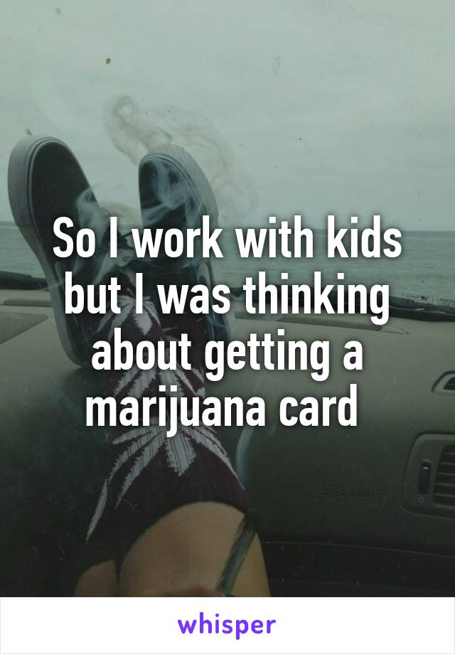 So I work with kids but I was thinking about getting a marijuana card