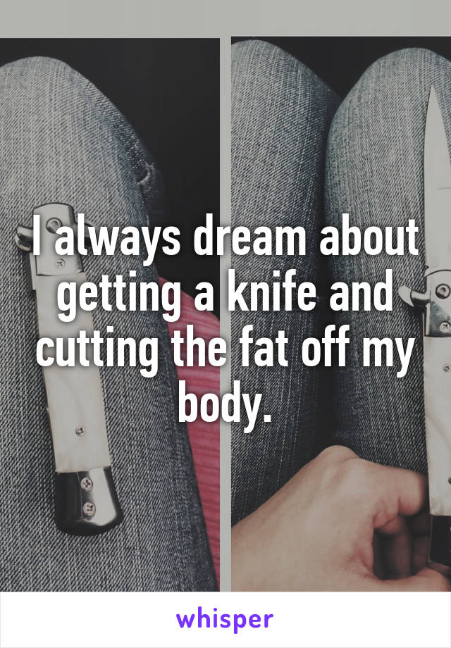 I always dream about getting a knife and cutting the fat off my body.