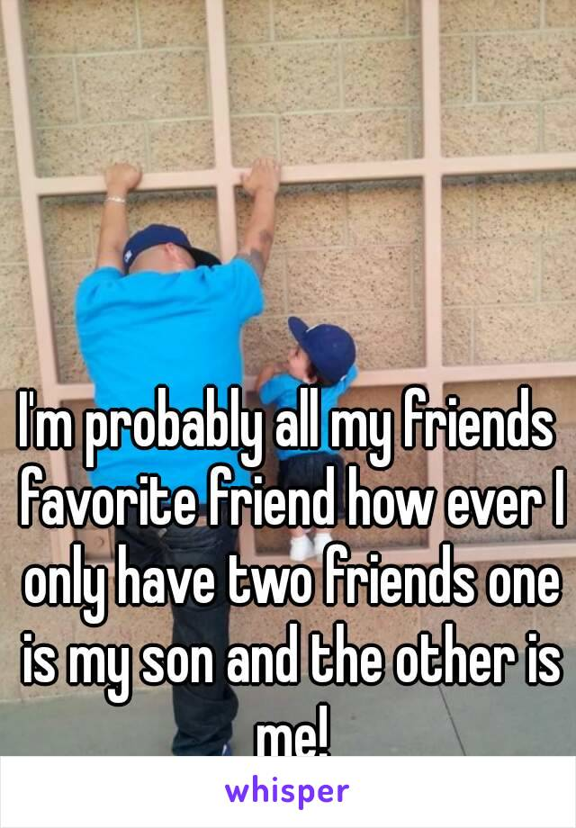 I'm probably all my friends favorite friend how ever I only have two friends one is my son and the other is me!