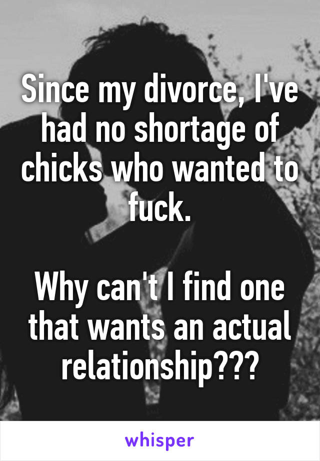 Since my divorce, I've had no shortage of chicks who wanted to fuck.  Why can't I find one that wants an actual relationship???