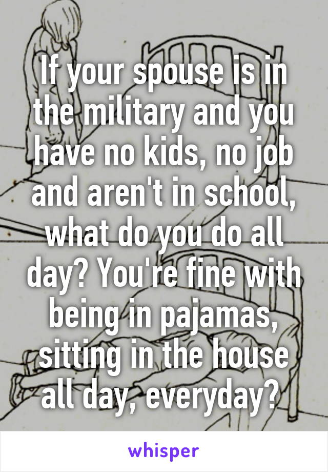 If your spouse is in the military and you have no kids, no job and aren't in school, what do you do all day? You're fine with being in pajamas, sitting in the house all day, everyday?
