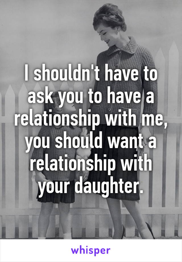 I shouldn't have to ask you to have a relationship with me, you should want a relationship with your daughter.