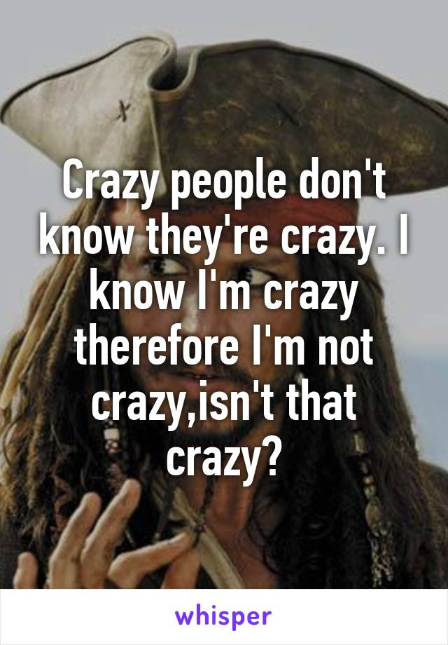 Crazy people don't know they're crazy. I know I'm crazy therefore I'm not crazy,isn't that crazy?