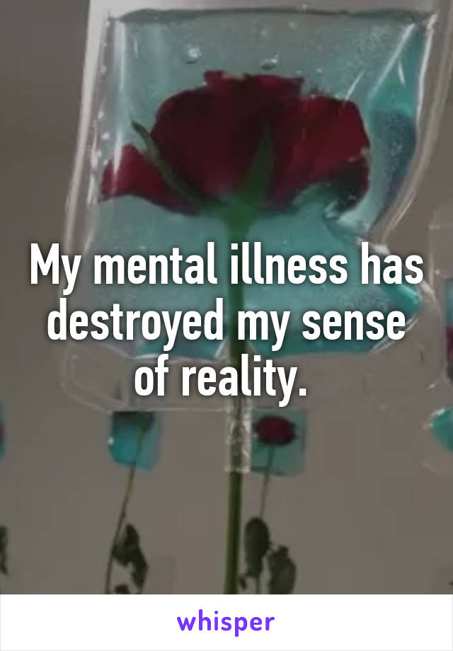 My mental illness has destroyed my sense of reality.