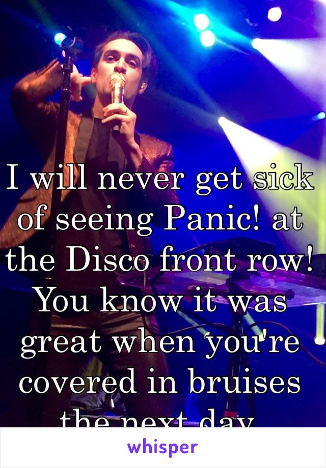 I will never get sick of seeing Panic! at the Disco front row! You know it was great when you're covered in bruises the next day.