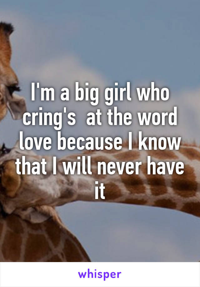I'm a big girl who cring's  at the word love because I know that I will never have it