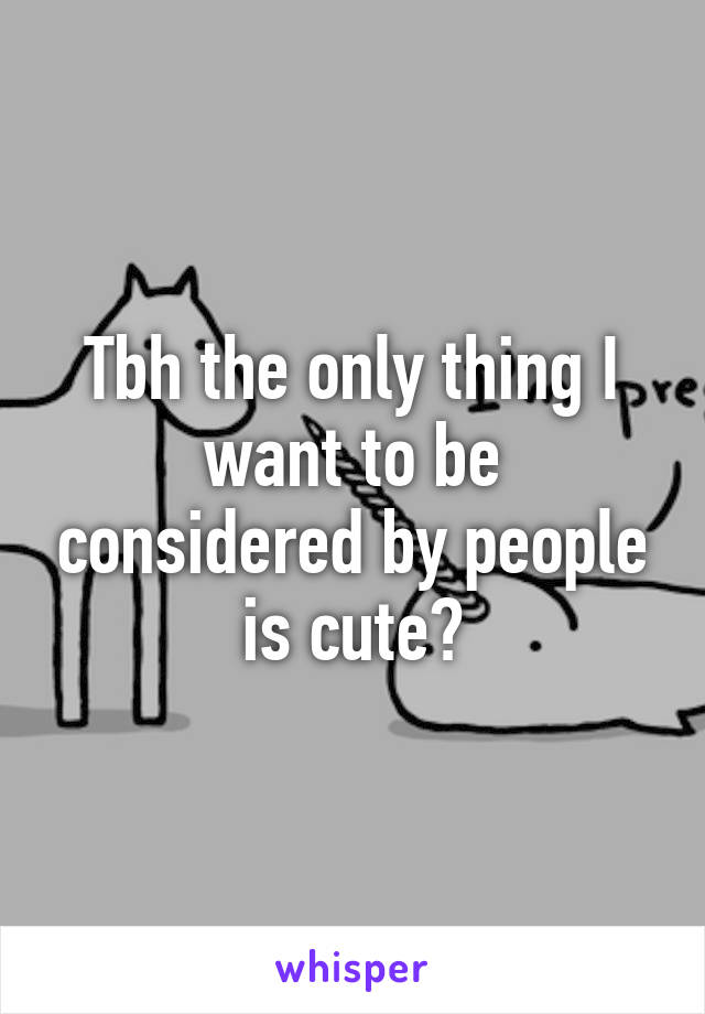 Tbh the only thing I want to be considered by people is cute?
