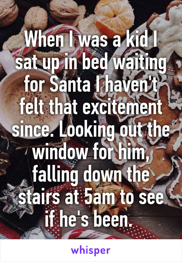When I was a kid I sat up in bed waiting for Santa I haven't felt that excitement since. Looking out the window for him, falling down the stairs at 5am to see if he's been.