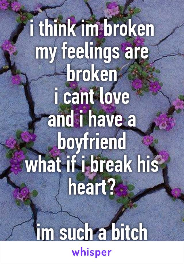 i think im broken my feelings are broken i cant love and i have a boyfriend what if i break his heart?  im such a bitch