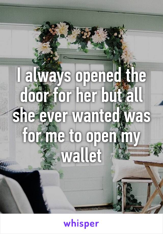 I always opened the door for her but all she ever wanted was for me to open my wallet