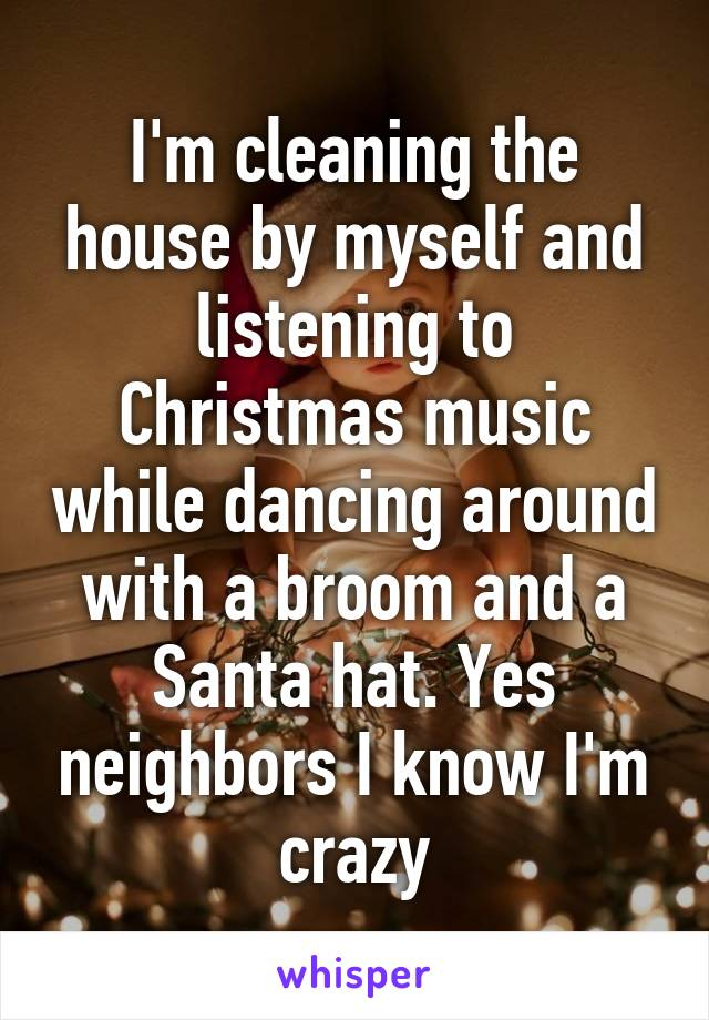 I'm cleaning the house by myself and listening to Christmas music while dancing around with a broom and a Santa hat. Yes neighbors I know I'm crazy