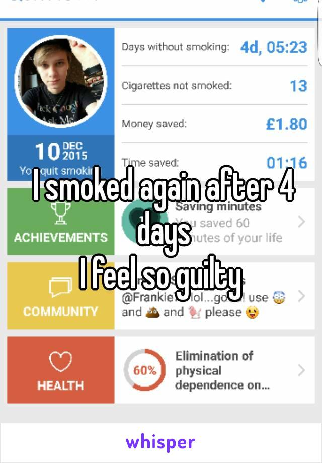 I smoked again after 4 days  I feel so guilty