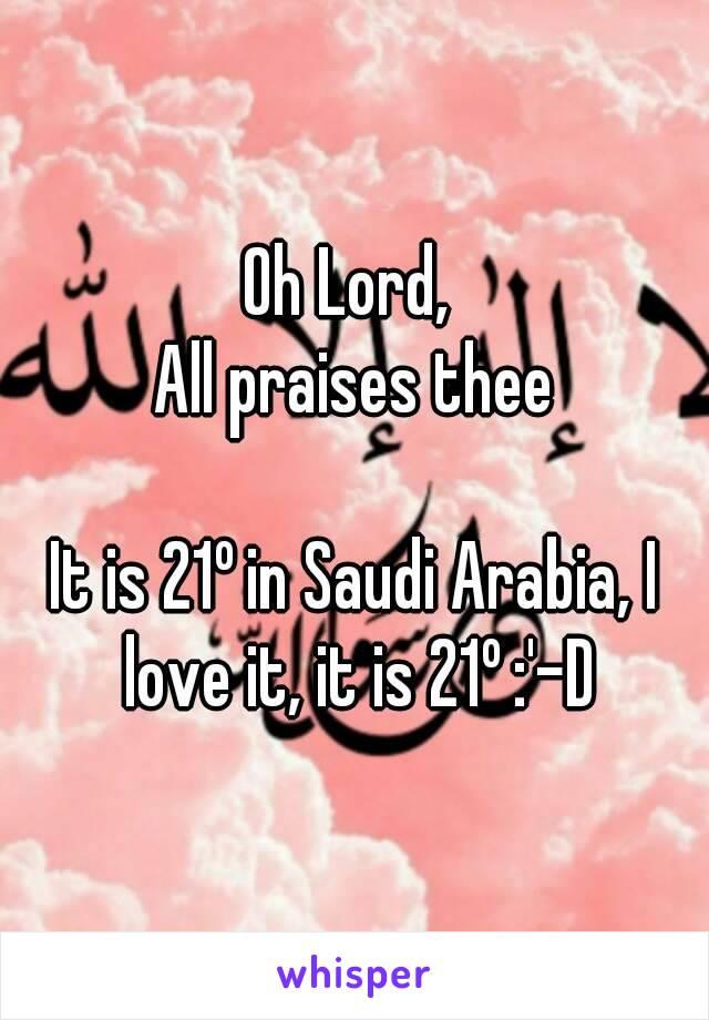 Oh Lord,  All praises thee  It is 21º in Saudi Arabia, I love it, it is 21º :'-D