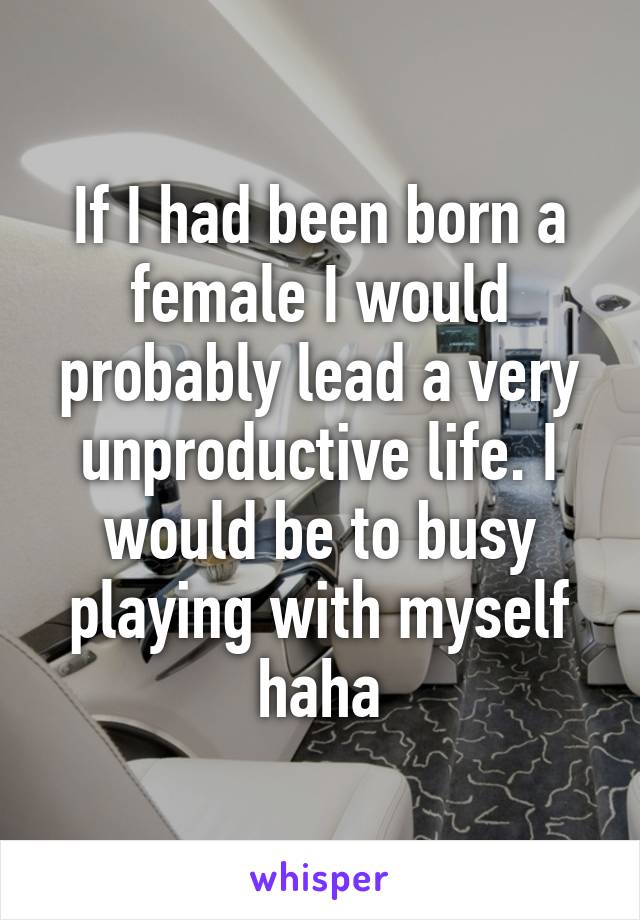 If I had been born a female I would probably lead a very unproductive life. I would be to busy playing with myself haha